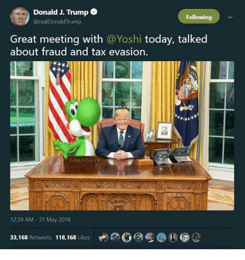 tax evasion: Donald J. Trump  @realDonaldTrump  Following  Great meeting with @Yoshi today, talked  about fraud and tax evasion.  GRANDAYY  12:59 AM -31 May 2018  33,168 Retweets 118,168 Likes