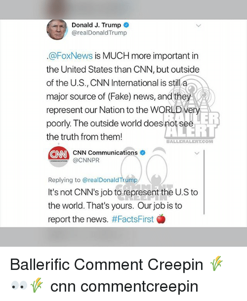 cnn.com, Fake, and Memes: Donald J. Trump  @realDonaldTrump  @FoxNews is MUCH more important in  the United States than CNN, but outside  of the U.S., CNN International is still a  major source of (Fake) news, and they  represent our Nation to the WORLD very  poorly. The outside world does not see  the truth from them!  LER  ERT  BALLERALERT.COM  EN CNN Communications  @CNNPR  Replying to @realDonaldTrump  It's not CNN's job to represent the U.S to  the world. That's yours. Our job is to  report the news. #FactsFirst  骧 Ballerific Comment Creepin 🌾👀🌾 cnn commentcreepin