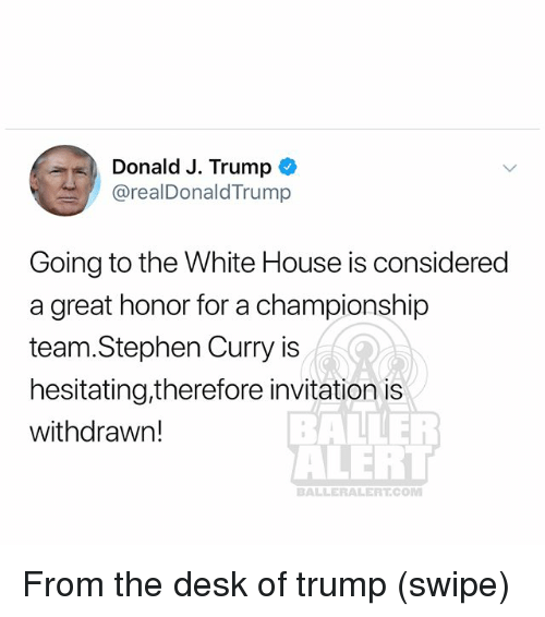 Baller Alert, Memes, and Stephen: Donald J. Trump  @realDonaldTrump  Going to the White House is considered  a great honor for a championship  team.Stephen Curry is  hesitating,therefore invitation is  withdrawn!  BALLER  ALERT  BALLERALERT.COM From the desk of trump (swipe)