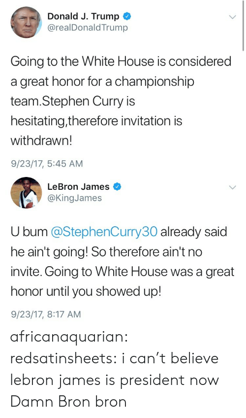 LeBron James, Stephen, and Stephen Curry: Donald J. Trump  @realDonaldTrump  Going to the White House is considered  a great honor for a championship  team.Stephen Curry is  hesitating,therefore invitation is  withdrawn!  9/23/17, 5:45 AM   LeBron James  @KingJames  U bum @StephenCurry30 already said  he ain't going! So therefore ain't no  invite. Going to White House was a great  honor until you showed up!  9/23/17, 8:17 AM africanaquarian:  redsatinsheets:  i can't believe lebron james is president now  Damn Bron bron