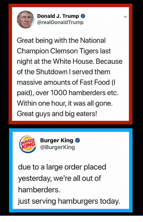 clemson tigers: Donald J. Trump *  @realDonaldTrump  ,  Great being with the National  Champion Clemson Tigers last  night at the White House. Because  of the Shutdown I served them  massive amounts of Fast Food (I  paid), over 1000 hamberders etc.  Within one hour, it was all gone.  Great guys and big eaters!  UAGE Burger King o  KINGBurgerKing  due to a large order placed  yesterday, we're all out of  hamberders  just serving hamburgers today.