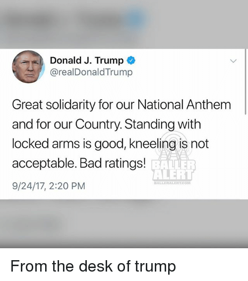 Bad, Memes, and National Anthem: Donald J. Trump  @realDonaldTrump  Great solidarity for our National Anthem  and for our Country. Standing with  locked arms is good, kneeling is not  acceptable. Bad ratings!  9/24/17, 2:20 PM  RAE  ALERT  DALLERALER.COM From the desk of trump