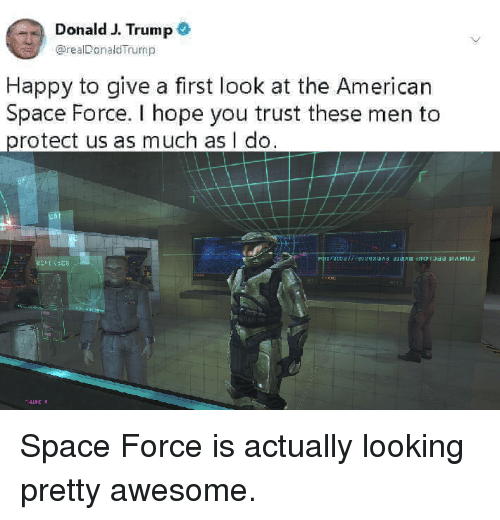 Space Force: Donald J. Trump  @realDonaldTrump  Happy to give a first look at the American  Space Force. I hope you trust these men to  protect us as much as I do Space Force is actually looking pretty awesome.