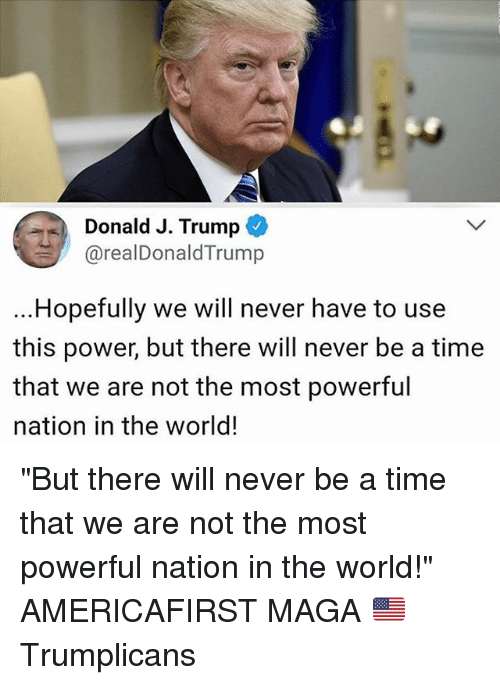 "Memes, Power, and Time: Donald J. Trump  @realDonaldTrump  ...Hopefully we will never have to use  this power, but there will never be a time  that we are not the most powerful  nation in the world! ""But there will never be a time that we are not the most powerful nation in the world!"" AMERICAFIRST MAGA 🇺🇸 Trumplicans"