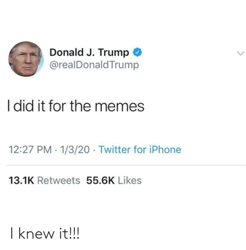 J Trump: Donald J. Trump  @realDonaldTrump  I did it for the memes  12:27 PM · 1/3/20 · Twitter for iPhone  13.1K Retweets 55.6K Likes I knew it!!!
