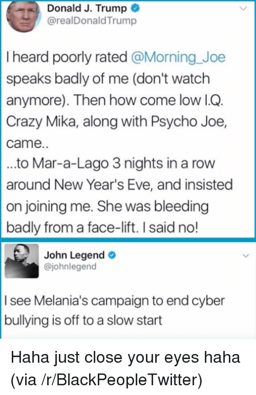 John Legend: Donald J. Trump  @realDonaldTrump  I heard poorly rated @Morning Joe  speaks badly of me (don't watch  anymore). Then how come low lG  Crazy Mika, along with Psycho Joe,  came.  ..to Mar-a-Lago 3 nights in a rovw  around New Year's Eve, and insisted  on joining me. She was bleeding  badly from a face-lift. I said no!  John Legend  @johnlegend  I see Melania's campaign to end cyber  bullying is off to a slow start <p>Haha just close your eyes haha (via /r/BlackPeopleTwitter)</p>
