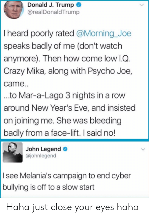 John Legend: Donald J. Trump  @realDonaldTrump  I heard poorly rated @Morning Joe  speaks badly of me (don't watch  anymore). Then how come low lG  Crazy Mika, along with Psycho Joe,  came.  ..to Mar-a-Lago 3 nights in a rovw  around New Year's Eve, and insisted  on joining me. She was bleeding  badly from a face-lift. I said no!  John Legend  @johnlegend  I see Melania's campaign to end cyber  bullying is off to a slow start Haha just close your eyes haha