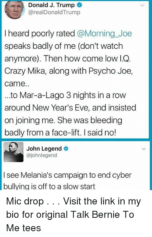 Crazy, John Legend, and Memes: Donald J. Trump  @realDonaldTrump  I heard poorly rated @Morning_Joe  speaks badly of me (don't watch  anymore). Then how come low I.OQ.  Crazy Mika, along with Psycho Joe,  came.  ..to Mar-a-Lago 3 nights in a rovw  around New Year's Eve, and insisted  on joining me. She was bleeding  badly from a face-lift. I said no!  John Legend  @johnlegend  I see Melania's campaign to end cyber  bullying is off to a slow start Mic drop . . . Visit the link in my bio for original Talk Bernie To Me tees
