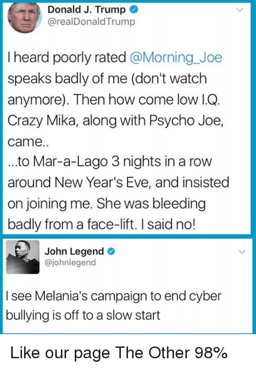 Crazy, John Legend, and Memes: Donald J. Trump  @realDonaldTrump  I heard poorly rated @Morning_Joe  speaks badly of me (don't watch  anymore). Then how come low l.Q.  Crazy Mika, along with Psycho Joe,  came.  ..to Mar-a-Lago 3 nights in a row  around New Year's Eve, and insisted  on joining me. She was bleeding  badly from a face-lift. I said no!  John Legend  @johnlegend  I see Melania's campaign to end cyber  bullying is off to a slow start Like our page The Other 98%