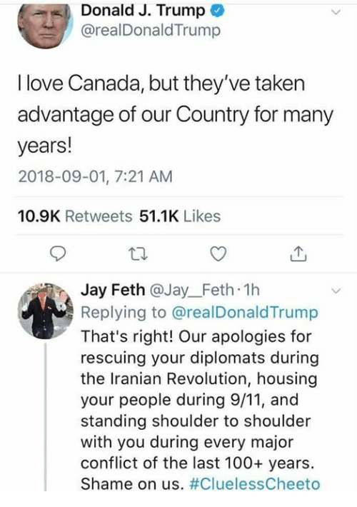 Iranian: Donald J. Trump  @realDonaldTrump  I love Canada, but they've taken  advantage of our Country for many  years!  2018-09-01, 7:21 AM  10.9K Retweets 51.1K Likes  Jay Feth @Jay_Feth 1h  Replying to @realDonaldTrump  That's right! Our apologies for  rescuing your diplomats during  the Iranian Revolution, housing  your people during 9/11, and  standing shoulder to shoulder  with you during every major  conflict of the last 100+ years.  Shame on us.