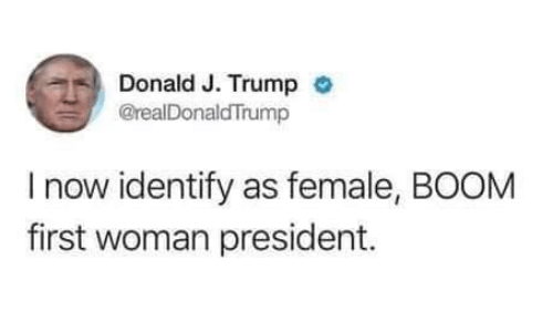 first-woman-president: Donald J. Trump  @realDonaldTrump  I now identify as female, BOOM  first woman president.
