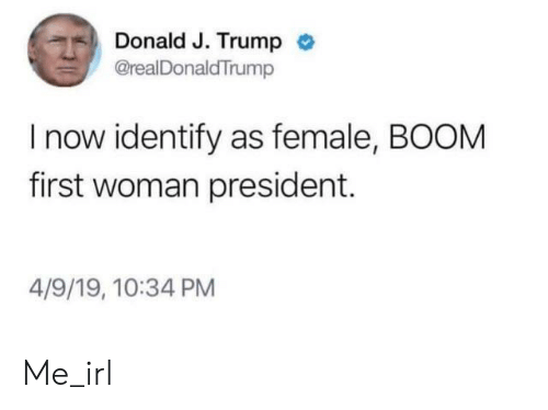 first-woman-president: Donald J. Trump  @realDonaldTrump  I now identify as female, BOOM  first woman president.  4/9/19, 10:34 PM Me_irl