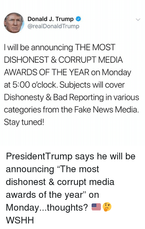 """Bad, Fake, and Memes: Donald J. Trump  @realDonaldTrump  I will be announcing THE MOST  DISHONEST & CORRUPT MEDIA  AWARDS OF THE YEAR on Monday  at 5:00 o'clock. Subjects will cover  Dishonesty & Bad Reporting in various  categories from the Fake News Media.  Stay tuned! PresidentTrump says he will be announcing """"The most dishonest & corrupt media awards of the year"""" on Monday...thoughts? 🇺🇸🤔 WSHH"""