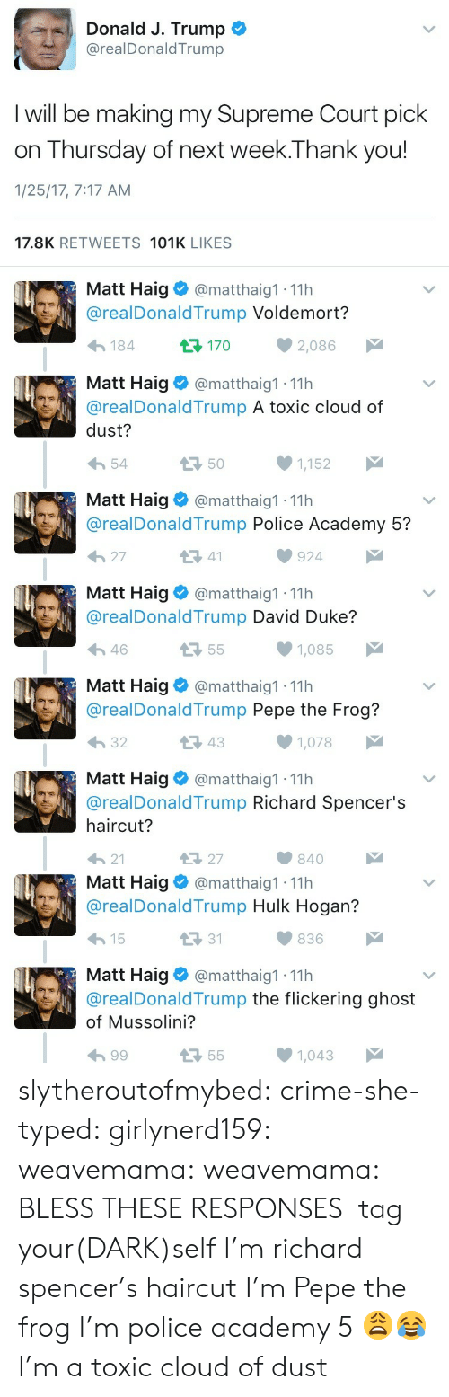 Pepe The: Donald J. Trump  @realDonaldTrump  I will be making my Supreme Court pick  on Thursday of next week.Thank you!  1/25/17, 7:17 AM  17.8K RETWEETS 101K LIKES   Matt Haig  @matthaig1 11h  @realDonaldTrump Voldemort?  t170  2,086  184  Matt Haig  @matthaig1 11h  @realDonald Trump A toxic cloud of  dust?  50  54  1,152  Matt Haig  @matthaig1 11h  @realDonaldTrump Police Academy 5?  27  41  924  Matt Haig  @matthaig1 11h  @realDonaldTrump David Duke?  55  1,085  46  Matt Haig  @matthaig1 11h  @realDonaldTrump Pepe the Frog?  32  43  1,078  Matt Haig  @matthaig1 11h  @realDonaldTrump Richard Spencer's  haircut?  47 27  21  840   Matt Haig  @matthaig1 11h  @realDonald Trump Hulk Hogan?  31  15  836  Matt Haig  @realDonaldTrump the flickering ghost  @matthaig1 11h  of Mussolini?  55  99  1,043 slytheroutofmybed: crime-she-typed:  girlynerd159:   weavemama:   weavemama:  BLESS THESE RESPONSES   tag your(DARK)self I'm richard spencer's haircut   I'm Pepe the frog   I'm police academy 5 😩😂   I'm a toxic cloud of dust