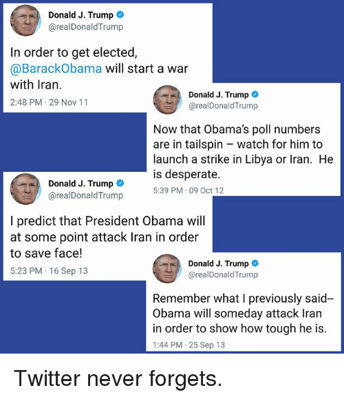 Desperate, Memes, and Obama: Donald J. Trump  @realDonaldTrump  In order to get elected,  @BarackObama will start a war  with Iran.  2:48 PM 29 Nov 11  Donald J. Trump  @realDonaldTrump  Now that Obama's poll numbers  are in tailspin - watch for him to  launch a strike in Libya or Iran. He  is desperate.  5:39 PM 09 Oct 12  Donald J. Trump  @realDonaldTrump  I predict that President Obama will  at some point attack Iran in order  to save face!  5:23 PM 16 Sep 13  Donald J. Trump  @realDonaldTrump  Remember what I previously said-  Obama will someday attack Iran  in order to show how tough he is.  1:44 PM 25 Sep 13 Twitter never forgets.