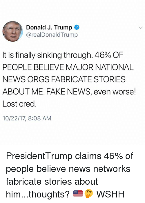 Fake, Memes, and News: Donald J. Trump  @realDonaldTrump  It is finally sinking through, 46% OF  PEOPLE BELIEVE MAJOR NATIONAL  NEWS ORGS FABRICATE STORIES  ABOUT ME. FAKE NEWS, even worse!  Lost cred.  10/22/17, 8:08 AM PresidentTrump claims 46% of people believe news networks fabricate stories about him...thoughts? 🇺🇸🤔 WSHH