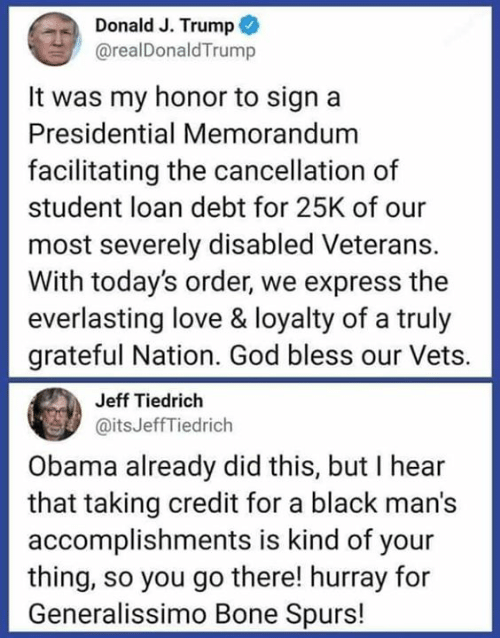 loan: Donald J. Trump  @realDonaldTrump  It was my honor to sign a  Presidential Memorandum  facilitating the cancellation of  student loan debt for 25K of our  most severely disabled Veterans.  With today's order, we express the  everlasting love & loyalty of a truly  grateful Nation. God bless our Vets.  Jeff Tiedrich  @itsJeffTiedrich  Obama already did this, but I hear  that taking credit for a black man's  accomplishments is kind of your  thing, so you go there! hurray for  Generalissimo Bone Spurs!