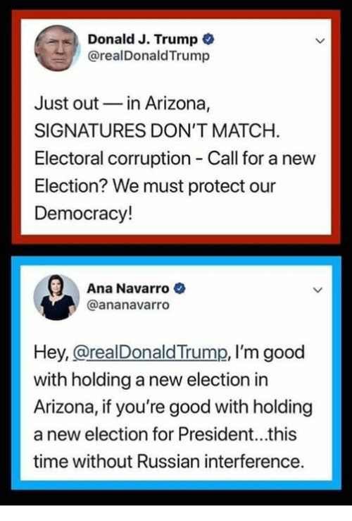 For President: Donald J. Trump  @realDonaldTrump  Just outin Arizona,  SIGNATURES DON'T MATCH.  Electoral corruption Call for a new  Election? We must protect our  Democracy!  Ana Navarro  @ananavarro  Hey, @realDonaldTrump, I'm good  with holding a new election in  Arizona, if you're good with holding  a new election for President...this  time without Russian interference.