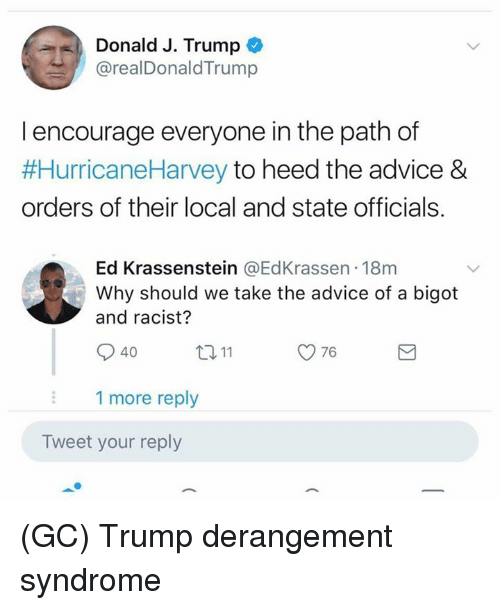 Advice, Memes, and Trump: Donald J. Trump  @realDonaldTrump  l encourage everyone in the path of  #HurricaneHarvey to heed the advice &  orders of their local and state officials.  Ed Krassenstein @EdKrassen 18m  Why should we take the advice of a bigot  and racist?  40  ロ11  76  1 more reply  Tweet your reply (GC) Trump derangement syndrome