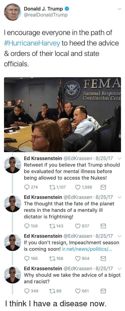fema: Donald J. Trump  @realDonaldTrump  l encourage everyone in the path of  #HurricaneHarvey to heed the advice  & orders of their local and state  officials.  FEMA  National Response  Coordination Cent   Ed Krassenstein @EdKrassen 8/25/17 v  Retweet if you believe that Trump should  be evaluated for mental illness before  being allowed to access the Nukes!  274 1,1071,596  Ed Krassenstein @EdKrassen 8/25/17 v  The thought that the fate of the planet  rests in the hands of a mentally ill  dictator is frightning!  158 14 837  Ed Krassenstein @EdKrassen 8/25/17  If you don't resign, Impeachment season  is coming soon! ir.net/news/politics/...  166 8 804  Ed Krassenstein @EdKrassen 8/25/17  Why should we take the advice of a bigot  and racist?  349 t 661 <p>I think I have a disease now.</p>
