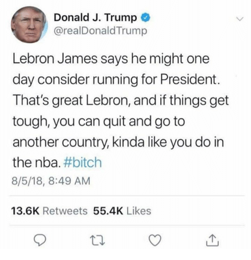 Bitch, LeBron James, and Nba: Donald J. Trump  @realDonaldTrump  Lebron James says he might one  day consider running for President.  That's great Lebron, and if things get  tough, you can quit and go to  another country, kinda like you do in  the nba. #bitch  8/5/18, 8:49 AM  13.6K Retweets 55.4K Likes