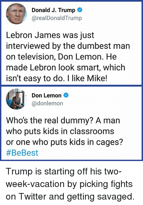LeBron James, Memes, and Twitter: Donald J. Trump  @realDonaldTrump  Lebron James was just  interviewed by the dumbest man  on television, Don Lemon. He  made Lebron look smart, which  isn't easy to do. I like Mike!  Don Lemon  @donlemon  Who's the real dummy? A marn  who puts kids in classrooms  or one who puts kids in cages?  Trump is starting off his two-week-vacation by picking fights on Twitter and getting savaged.