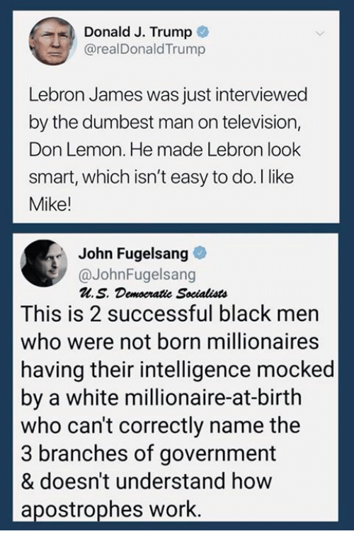 LeBron James, Work, and Black: Donald J. Trump  @realDonaldTrump  Lebron James was just interviewed  by the dumbest man on television,  Don Lemon. He made Lebron look  smart, which isn't easy to do. I like  Mike!  John Fugelsang  @JohnFugelsang  M.S. Demoeratie Socialists  This is 2 successful black men  who were not born millionaires  having their intelligence mocked  by a white millionaire-at-birth  who can't correctly name the  3 branches of government  & doesn't understand how  apostrophes work.