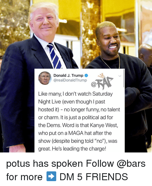 "Saturday Night Live: Donald J. Trump  @realDonaldTrump  Like many, I don't watch Saturday  Night Live (even though l past  hosted it) - no longer funny, no talent  or charm. It is just a political ad for  the Dems. Word is that Kanye West,  who put on a MAGA hat after the  show (despite being told ""no""), was  great. He's leading the charge! potus has spoken Follow @bars for more ➡️ DM 5 FRIENDS"