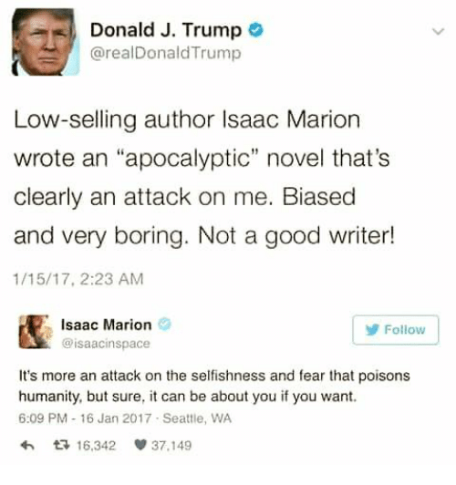 "Good, Seattle, and Trump: Donald J. Trump  @realDonaldTrump  Low-selling author Isaac Marion  wrote an ""apocalyptic"" novel that's  clearly an attack on me. Biased  and very boring. Not a good writer!  1/15/17, 2:23 AM  Isaac Marion  @isaacinspace  Follow  It's more an attack on the selfishness and fear that poisons  humanity, but sure, it can be about you if you want.  6:09 PM 16 Jan 2017 Seattle, WA  わ다 16.342 37.149"