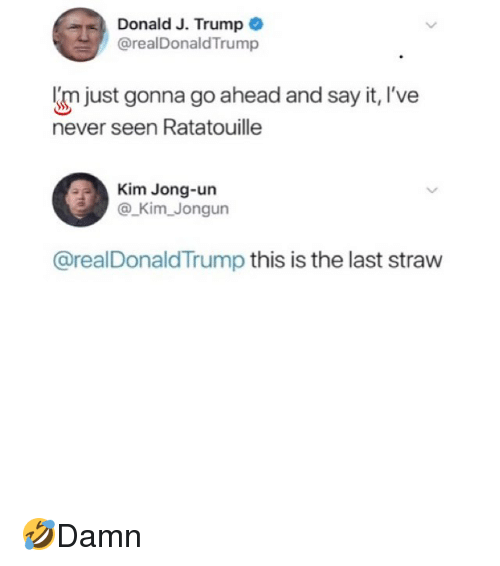 Kim Jong-Un, Memes, and Say It: Donald J. Trump  @realDonaldTrump  'm just gonna go ahead and say it, I've  never seen Ratatouille  Kim Jong-un  @ Kim Jongun  @realDonaldTrump this is the last straw 🤣Damn