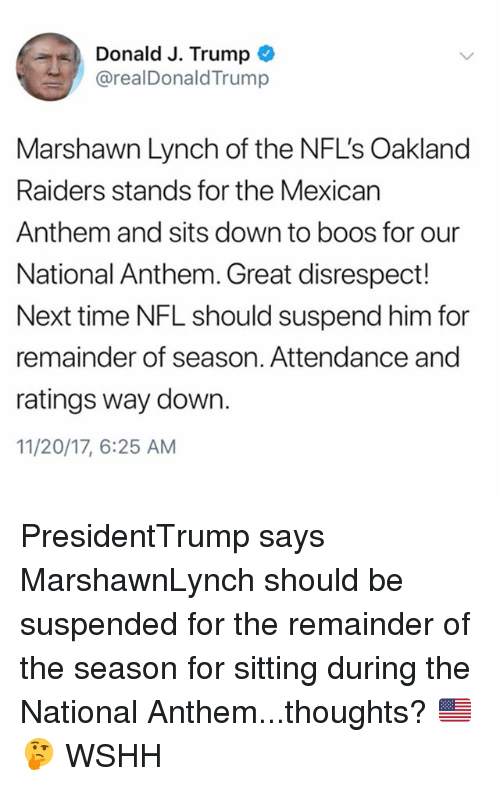 Marshawn Lynch: Donald J. Trump  @realDonaldTrump  Marshawn Lynch of the NFL's Oakland  Raiders stands for the Mexican  Anthem and sits down to boos for our  National Anthem. Great disrespect!  Next time NFL should suspend him for  remainder of season. Attendance and  ratings way down.  11/20/17, 6:25 AM PresidentTrump says MarshawnLynch should be suspended for the remainder of the season for sitting during the National Anthem...thoughts? 🇺🇸🤔 WSHH