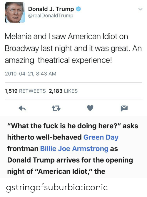 "Melania: Donald J. Trump  @realDonaldTrump  Melania and I saw American ldiot on  Broadway last night and it was great. Ar  amazing theatrical experience!  2010-04-21, 8:43 AM  1,519 RETWEETS 2,183 LIKE:S   ""What the fuck is he doing here?"" asks  hitherto well-behaved Green Day  frontman Billie Joe Armstrong as  Donald Trump arrives for the opening  night of ""American Idiot,"" the gstringofsuburbia:iconic"