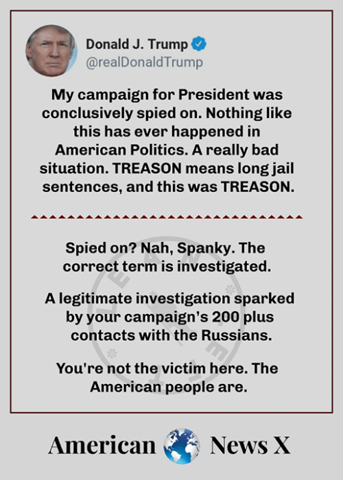 russians: Donald J. Trump +  @realDonaldTrump  My campaign for President was  conclusively spied on. Nothing like  this has ever happened in  American Politics. A really bad  situation. TREASON means long jail  sentences, and this was TREASON.  Spied on? Nah, Spanky. The  correctterm is investigated.  A legitimate investigation sparked  by your campaign's 200 plus  contacts with the Russians.  You're not the victim here. The  American people are.  AmericanNews X