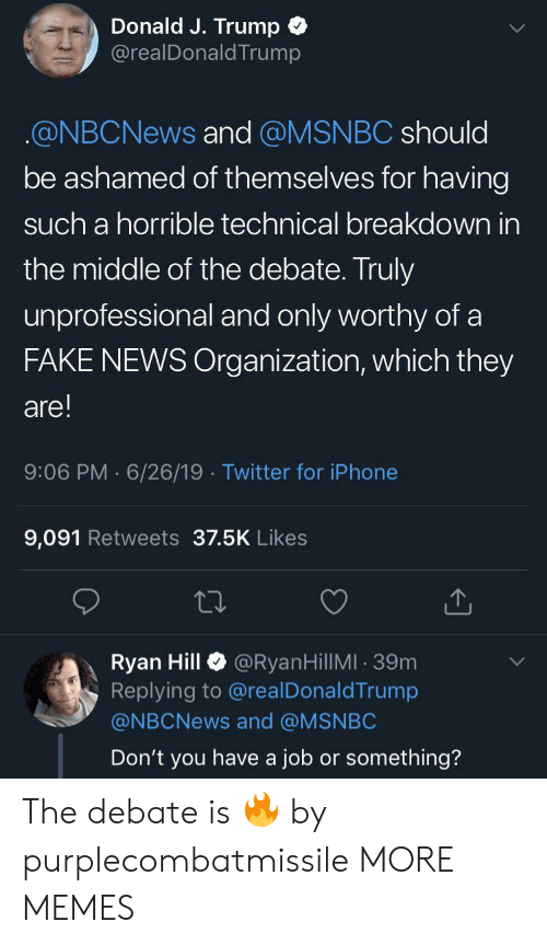 Organization: Donald J. Trump  @realDonaldTrump  @NBCNEWS and @MSNBC should  be ashamed of themselves for having  such a horrible technical breakdown in  the middle of the debate. Truly  unprofessional and only worthy of a  FAKE NEWS Organization, which they  are!  9:06 PM 6/26/19 Twitter for iPhone  9,091 Retweets 37.5K Likes  @RyanHillMI 39m  Ryan Hill  Replying to @real DonaldTrump  @NBCNEWS and @MSNBC  Don't you have a job or something? The debate is 🔥 by purplecombatmissile MORE MEMES