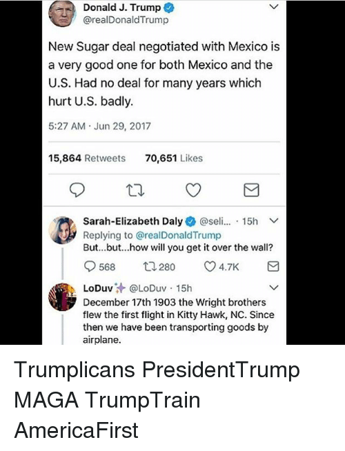 hawke: Donald J. Trump  @realDonaldTrump  New Sugar deal negotiated with Mexico is  a very good one for both Mexico and the  U.S. Had no deal for many years which  hurt U.S. badly.  5:27 AM Jun 29, 2017  15,864 Retweets  70,651 Likes  Sarah-Elizabeth Daly+ @seli...-15h  Replying to @realDonaldTrump  But...but...how will you get it over the wall?  0568 280 4.7K  .LoDuv汁@LoDuv-15h  December 17th 1903 the Wright brothers  flew the first flight in Kitty Hawk, NC. Since  then we have been transporting goods by  airplane. Trumplicans PresidentTrump MAGA TrumpTrain AmericaFirst