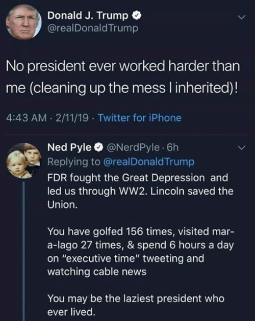 "Great Depression: Donald J. Trump  @realDonaldTrump  No president ever worked harder than  me (cleaning up the mess I inherited)!  4:43 AM 2/11/19 Twitter for iPhone  Ned Pyle @NerdPyle 6h  Replying to @realDonaldTrump  FDR fought the Great Depression and  led us through WW2. Lincoln saved the  Union.  You have golfed 156 times, visited mar-  a-lago 27 times, & spend 6 hours a day  on ""executive time"" tweeting and  watching cable news  You may be the laziest president who  ever lived"