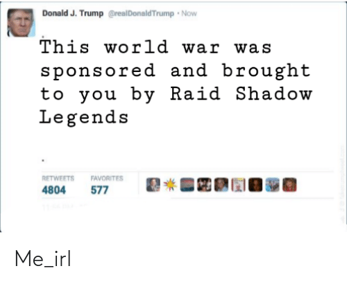 now this: Donald J. Trump @realDonaldTrump Now  This world war was  sponsored and brought  to you by Raid Shadow  Legends  RETWEETS  FAVORITES  577  4804 Me_irl