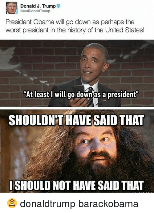 """Obama: Donald J. Trump  @realDonaldTrump  President Obama will go down as perhaps the  worst president in the history of the United States!  """"At least I will go downas a president""""  SHOULDNT HAVE SAID THAT  ISHOULD NOT HAVE SAID THAT 😩 donaldtrump barackobama"""