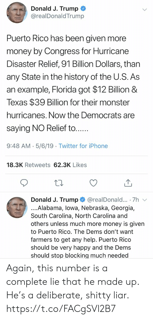 Nebraska: Donald J. Trump  @realDonaldTrump  Puerto Rico has been given more  money by Congress for Hurricane  Disaster Relief, 91 Billion Dollars, than  any State in the history of the U.S. As  an example, Florida got $12 Billion &  Texas $39 Billion for their monster  hurricanes. Now the Democrats are  saying NO Relief to....  9:48 AM- 5/6/19 Twitter for iPhone  18.3K Retweets 62.3K Likes  Donald J. Trump @realDonald... 7h v  ....Alabama, lowa, Nebraska, Georgia,  South Carolina, North Carolina and  others unless much more money is given  to Puerto Rico. The Dems don't want  farmers to get any help. Puerto Rico  should be very happy and the Dems  should stop blocking much needed Again, this number is a complete lie that he made up. He's a deliberate, shitty liar. https://t.co/FACgSVl2B7
