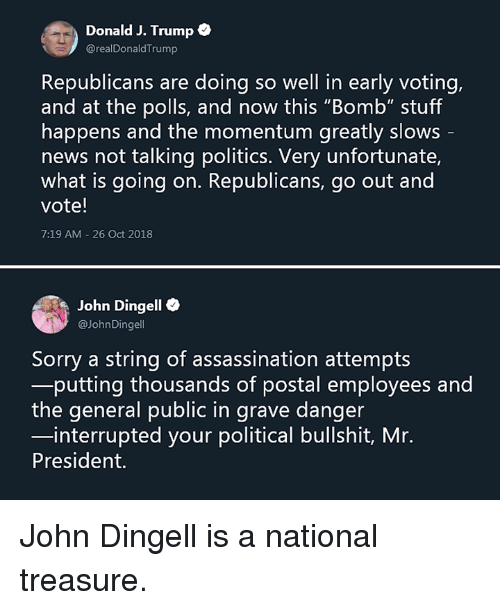 "mr president: Donald J. Trump  @realDonaldTrump  Republicans are doing so well in early voting,  and at the polls, and now this ""Bomb"" stuff  happens and the momentum greatly slows  news not talking politics. Very unfortunate,  what is going on. Republicans, go out and  vote!  7:19 AM-26 Oct 2018  John Dingell e  aJohnDingell  Sorry a string of assassination attempts  putting thousands of postal employees and  the general public in grave danger  interrupted your political bullshit, Mr.  President. John Dingell is a national treasure."
