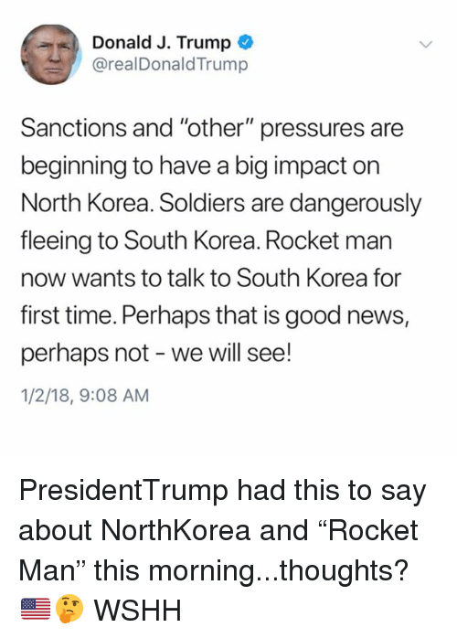 "Memes, News, and North Korea: %), Donald J. Trump  @realDonaldTrump  Sanctions and ""other"" pressures are  beginning to have a big impact on  North Korea. Soldiers are dangerously  fleeing to South Korea. Rocket man  now wants to talk to South Korea for  first time. Perhaps that is good news,  perhaps not - we will see!  1/2/18, 9:08 AM PresidentTrump had this to say about NorthKorea and ""Rocket Man"" this morning...thoughts? 🇺🇸🤔 WSHH"
