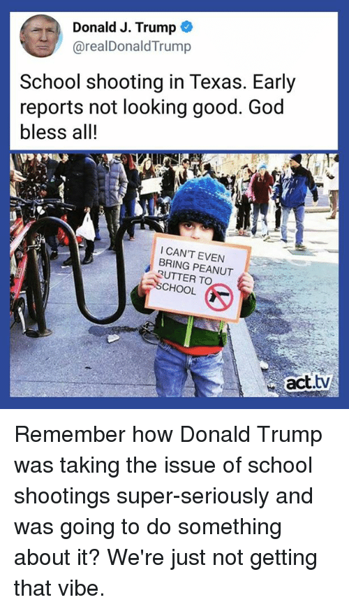 Donald Trump, Memes, and School: Donald J. Trump  @realDonaldTrump  School shooting in Texas. Early  reports not looking good. Good  bless all!  I CAN'T EVEN  BRING PEANUT  3UTTER TO  CHOOL  act.tv Remember how Donald Trump was taking the issue of school shootings super-seriously and was going to do something about it? We're just not getting that vibe.