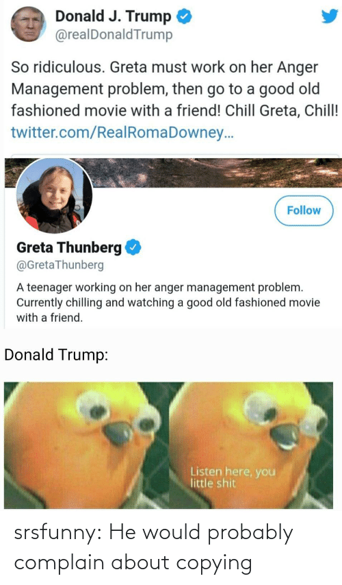 J Trump: Donald J. Trump  @realDonaldTrump  So ridiculous. Greta must work on her Anger  Management problem, then go to a good old  fashioned movie with a friend! Chill Greta, Chill!  twitter.com/RealRomaDowney..  Follow  Greta Thunberg  @GretaThunberg  A teenager working on her anger management problem.  Currently chilling and watching a good old fashioned movie  with a friend.  Donald Trump:  Listen here, you  little shit srsfunny:  He would probably complain about copying
