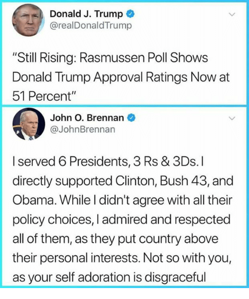 "clinton bush: Donald J. Trump  @realDonaldTrump  ""Still Rising: Rasmussen Poll Shows  Donald Trump Approval Ratings Now at  51 Percent""  John O. Brennan  @JohnBrennan  Iserved 6 Presidents, 3 Rs & 3Ds. I  directly supported Clinton, Bush 43,and  Obama. While l didn't agree with all their  policy choices, I admired and respected  all of them, as they put country above  their personal interests. Not so with you,  as your self adoration is disgraceful"
