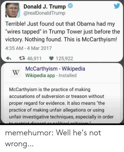 "nothing found: Donald J. Trump  @realDonaldTrump  Terrible! Just found out that Obama had my  ""wires tapped"" in Trump Tower just before the  victory. Nothing found. This is McCarthyism!  4:35 AM- 4 Mar 2017  46,91 125,922  McCarthyisim Wikipedia  Wikipedia app-Installed  McCarthyism is the practice of making  accusations of subversion or treason without  proper regard for evidence. It also means ""the  practice of making unfair allegations or using  unfair investigative techniques, especially in order memehumor:  Well he's not wrong…"