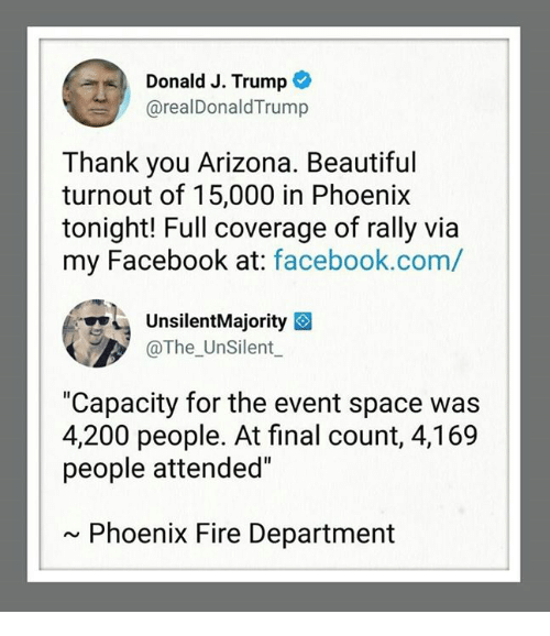 """Bailey Jay, Beautiful, and Facebook: Donald J. Trump  @realDonaldTrump  Thank you Arizona. Beautiful  turnout of 15,000 in Phoenix  tonight! Full coverage of rally via  my Facebook at: facebook.com,/  UnsilentMajority  The UnSilent  """"Capacity for the event space was  4.200 people. At final count, 4,169  people attended  Phoenix Fire Department"""