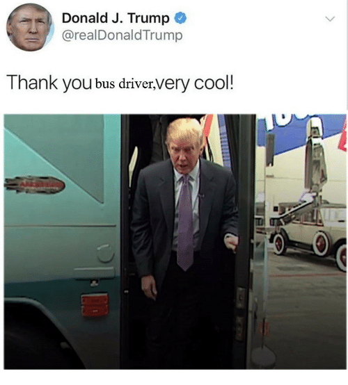 Thank You, Cool, and Trump: Donald J. Trump  @realDonaldTrump  Thank you bus driver,very cool!