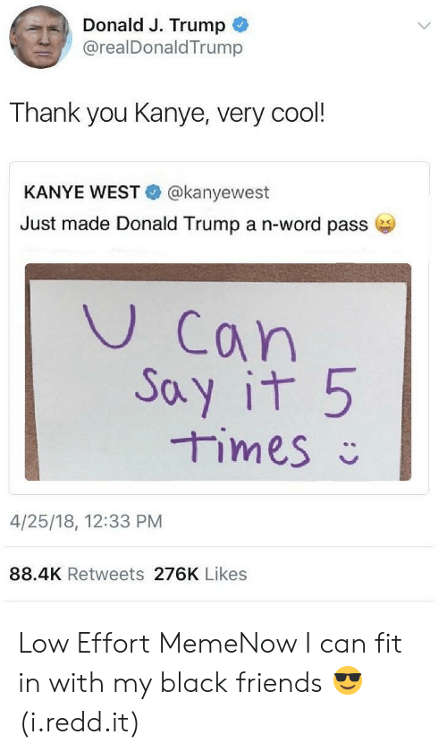 Black Friends: Donald J. Trump  .. @realDonaldTrump  Thank you Kanye, very cool!  KANYE WEST @kanyewest  Just made Donald Trump a n-word passe  U Can  oy it 5  4/25/18, 12:33 PM  88.4K Retweets 276K Likes Low Effort MemeNow I can fit in with my black friends 😎 (i.redd.it)