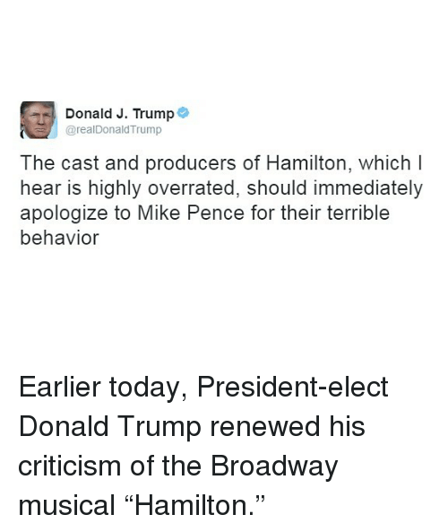 "broadway musical: Donald J. Trump  @realDonaldTrump  The cast and producers of Hamilton, which I  hear is highly overrated, should immediately  apologize to Mike Pence for their terrible  behavior Earlier today, President-elect Donald Trump renewed his criticism of the Broadway musical ""Hamilton."""