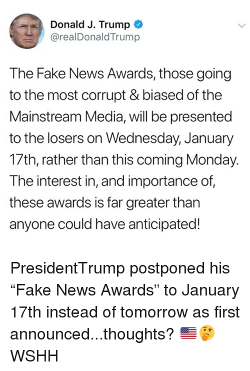 "Fake, Memes, and News: Donald J. Trump  @realDonaldTrump  The Fake News Awards, those going  to the most corrupt & biased of the  Mainstream Media, will be presented  to the losers on Wednesday, January  17th, rather than this coming Monday.  The interest in, and importance of  these awards is far greater tharn  anyone could have anticipated! PresidentTrump postponed his ""Fake News Awards"" to January 17th instead of tomorrow as first announced...thoughts? 🇺🇸🤔 WSHH"